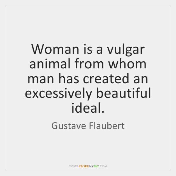 Woman is a vulgar animal from whom man has created an excessively ...
