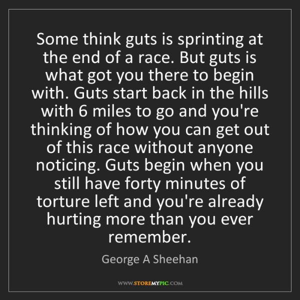 George A Sheehan: Some think guts is sprinting at the end of a race. But...