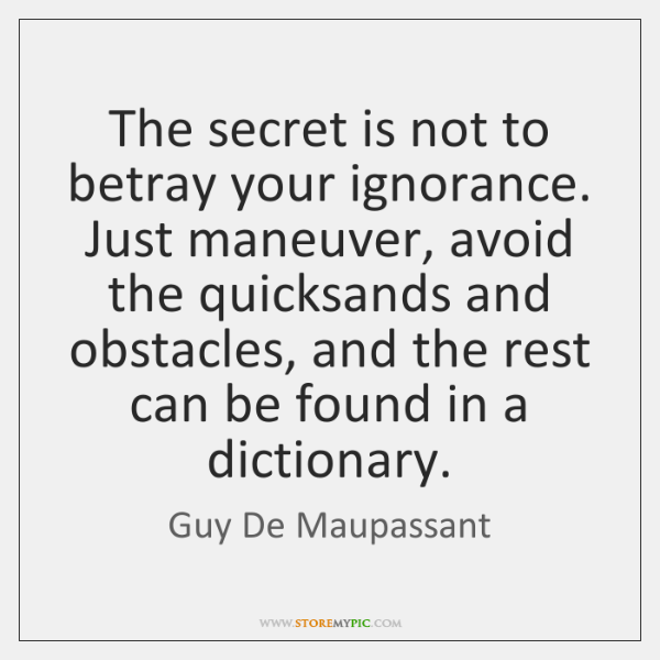 The secret is not to betray your ignorance. Just maneuver, avoid the ...