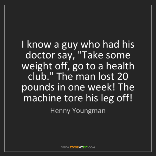 """Henny Youngman: I know a guy who had his doctor say, """"Take some weight..."""