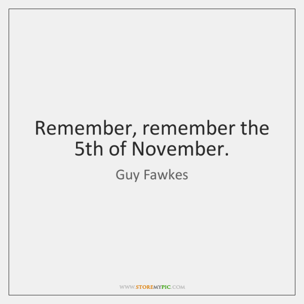 Remember, remember the 5th of November.