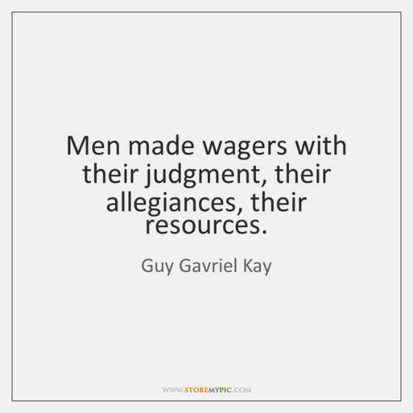 Men made wagers with their judgment, their allegiances, their resources.
