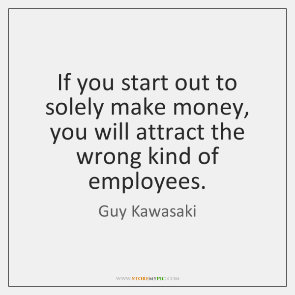 If you start out to solely make money, you will attract the ...