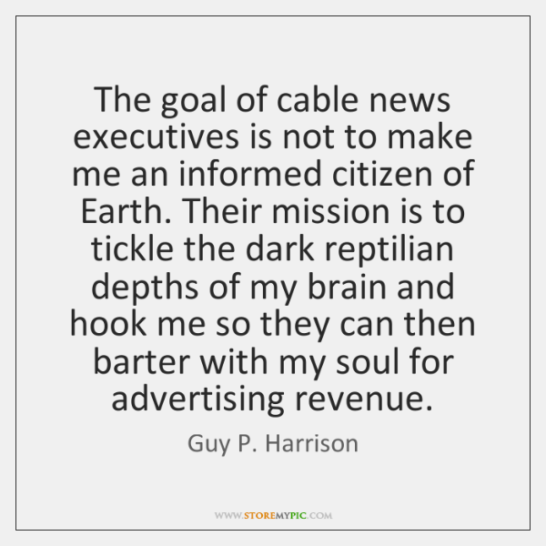 The goal of cable news executives is not to make me an ...