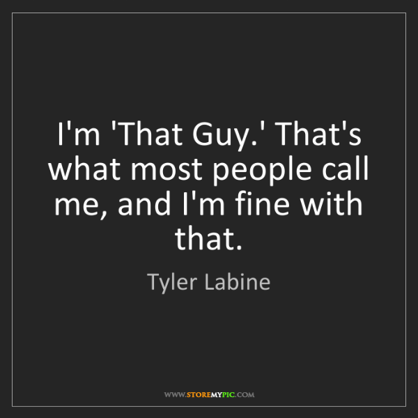 Tyler Labine: I'm 'That Guy.' That's what most people call me, and...