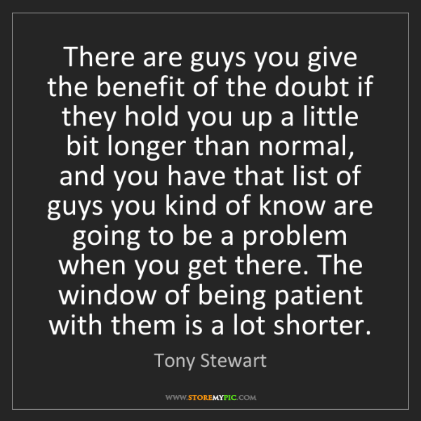 Tony Stewart: There are guys you give the benefit of the doubt if they...