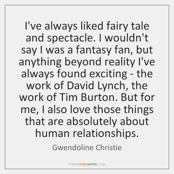 I've always liked fairy tale and spectacle. I wouldn't say I was ...