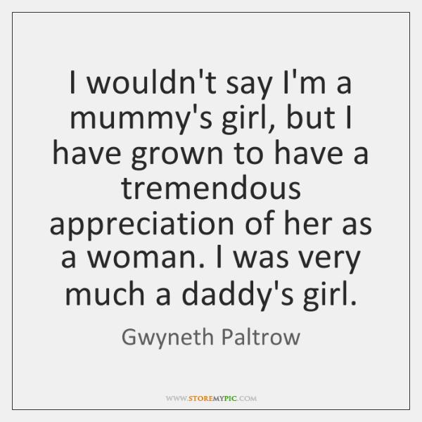 I wouldn't say I'm a mummy's girl, but I have grown to ...