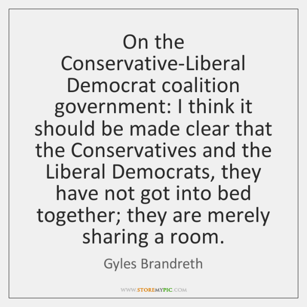 On the Conservative-Liberal Democrat coalition government: I think it should be made ...