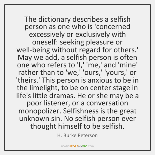 The dictionary describes a selfish person as one who is 'concerned excessively ...