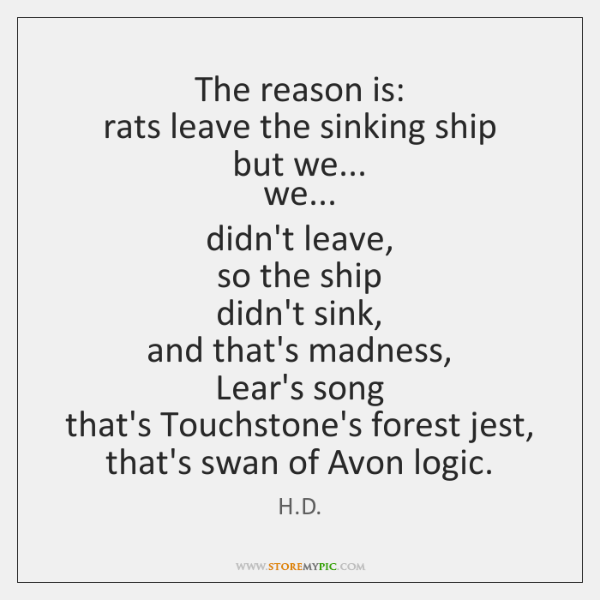 The reason is:   rats leave the sinking ship   but we...   we...   didn't ...
