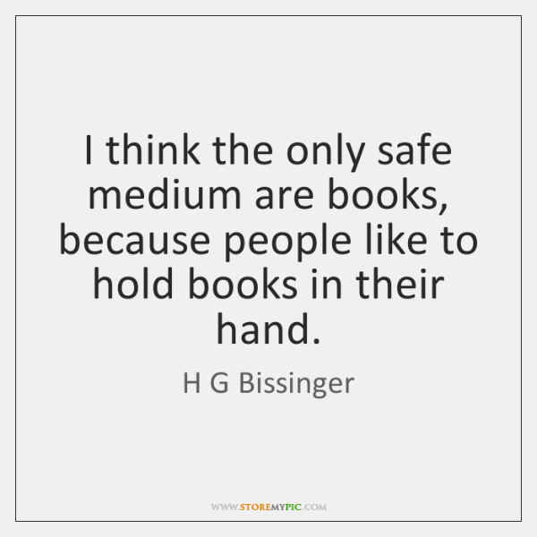 I think the only safe medium are books, because people like to ...