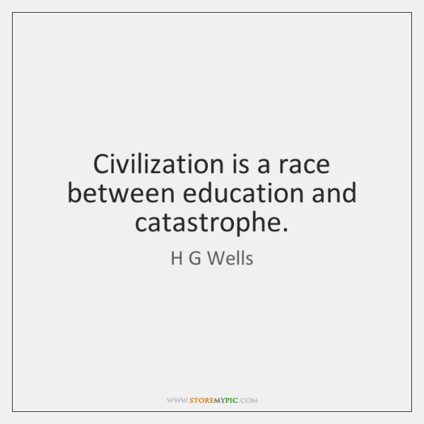 Civilization is a race between education and catastrophe.