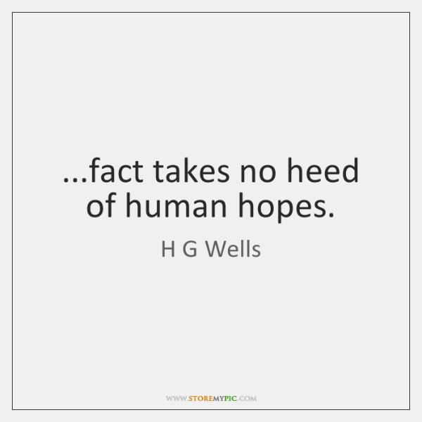 ...fact takes no heed of human hopes.