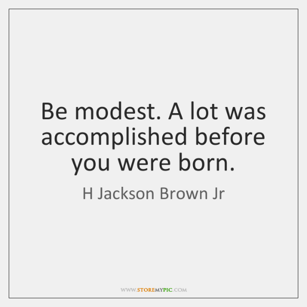 Be modest. A lot was accomplished before you were born.
