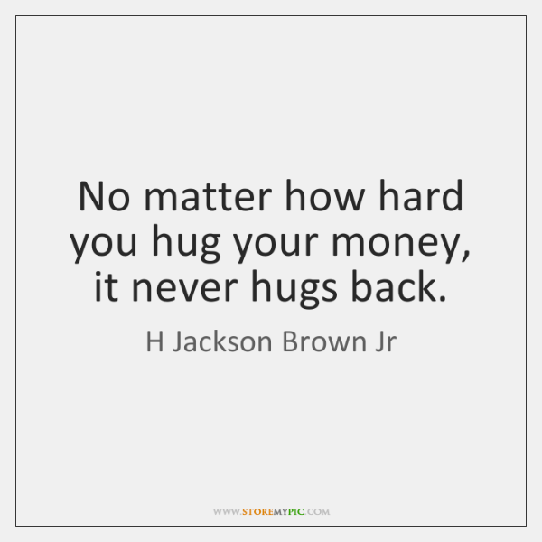 No matter how hard you hug your money, it never hugs back.