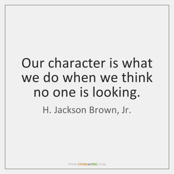 Our character is what we do when we think no one is ...