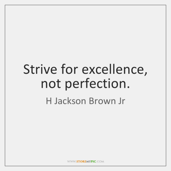 Strive for excellence, not perfection.