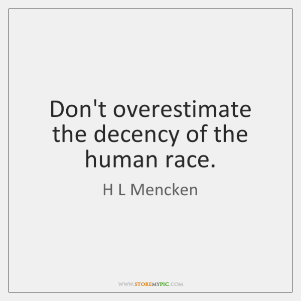 Don't overestimate the decency of the human race.