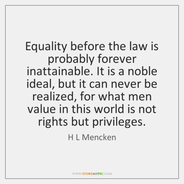 Equality before the law is probably forever inattainable. It is a noble ...