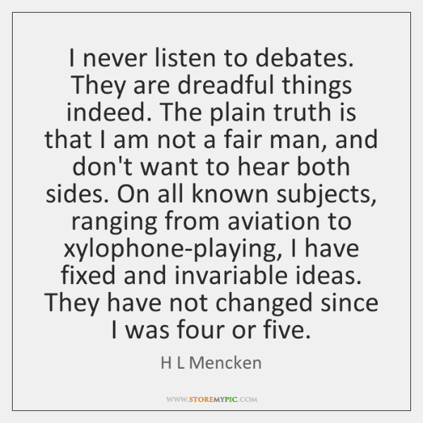 I never listen to debates. They are dreadful things indeed. The plain ...
