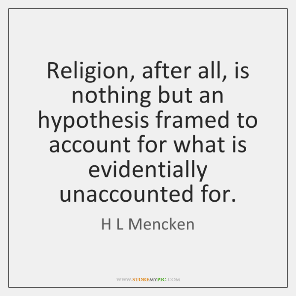 Religion, after all, is nothing but an hypothesis framed to account for ...