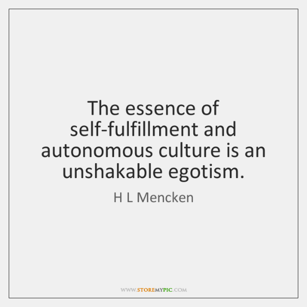 The essence of self-fulfillment and autonomous culture is an unshakable egotism.