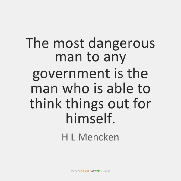 The most dangerous man to any government is the man who is ...
