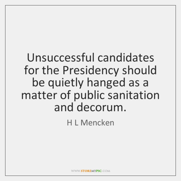 Unsuccessful candidates for the Presidency should be quietly hanged as a matter ...