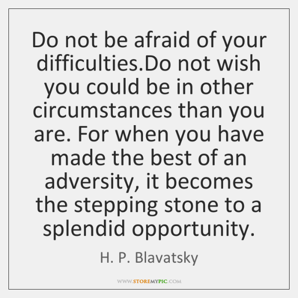 Do not be afraid of your difficulties.Do not wish you could ...