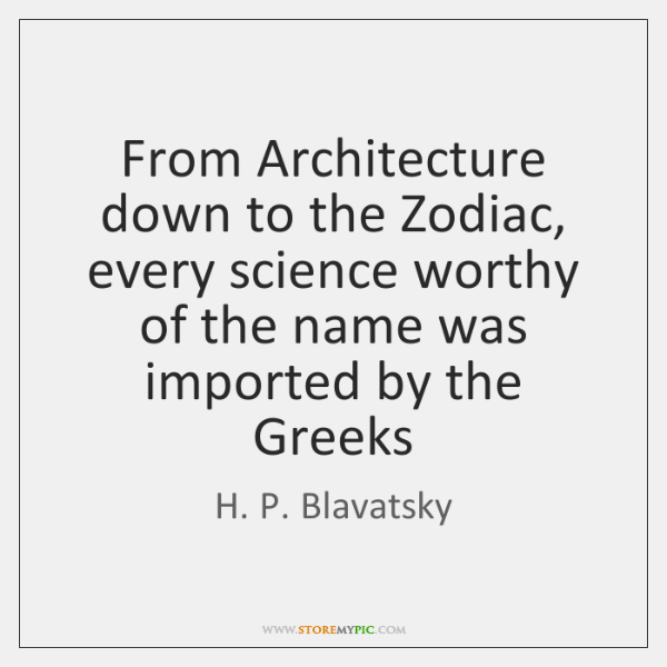 From Architecture down to the Zodiac, every science worthy of the name ...