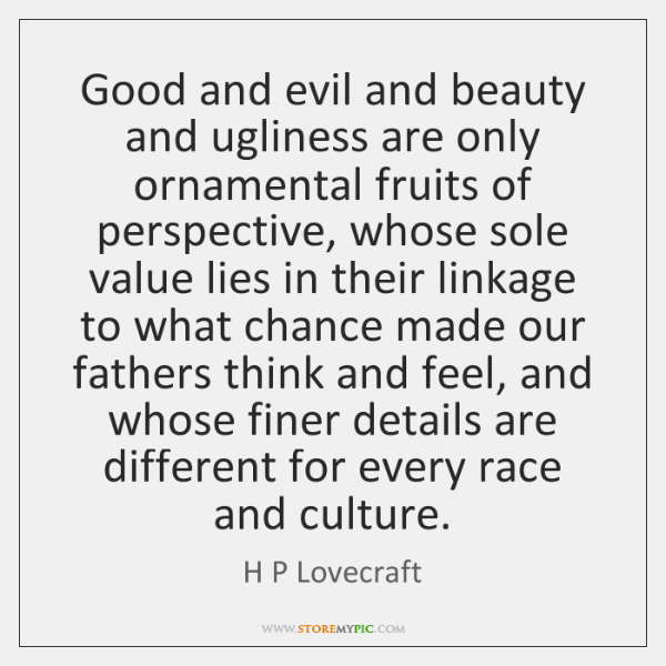 Good and evil and beauty and ugliness are only ornamental fruits of ...
