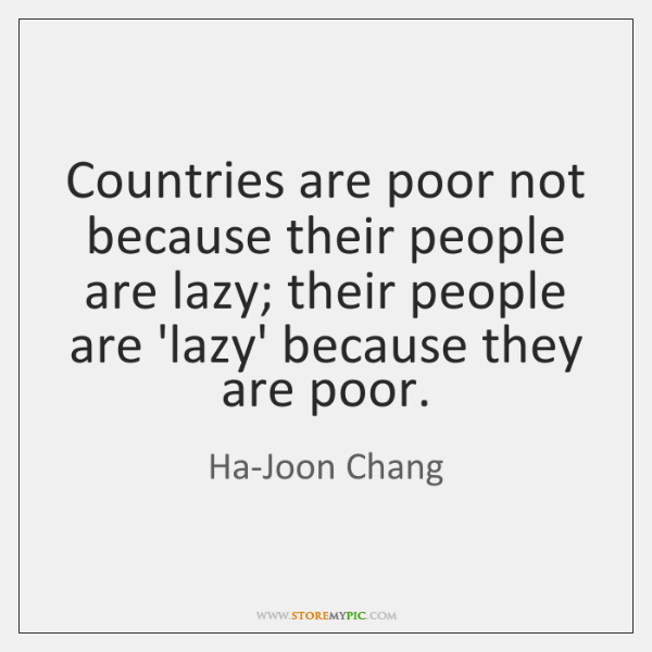 Countries are poor not because their people are lazy; their people are ...