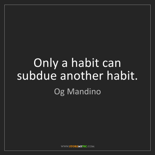 Og Mandino: Only a habit can subdue another habit.
