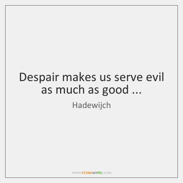 Despair makes us serve evil as much as good ...