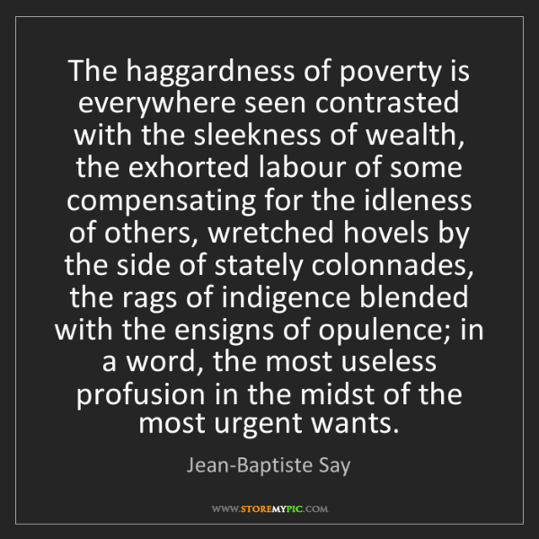 Jean-Baptiste Say: The haggardness of poverty is everywhere seen contrasted...