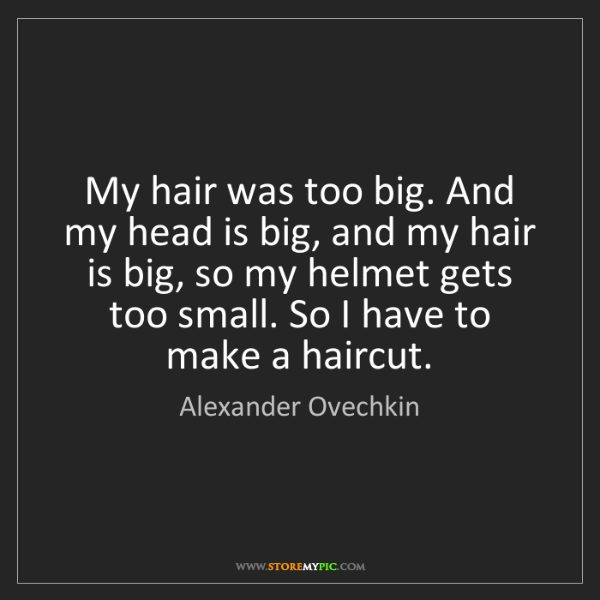 Alexander Ovechkin: My hair was too big. And my head is big, and my hair...