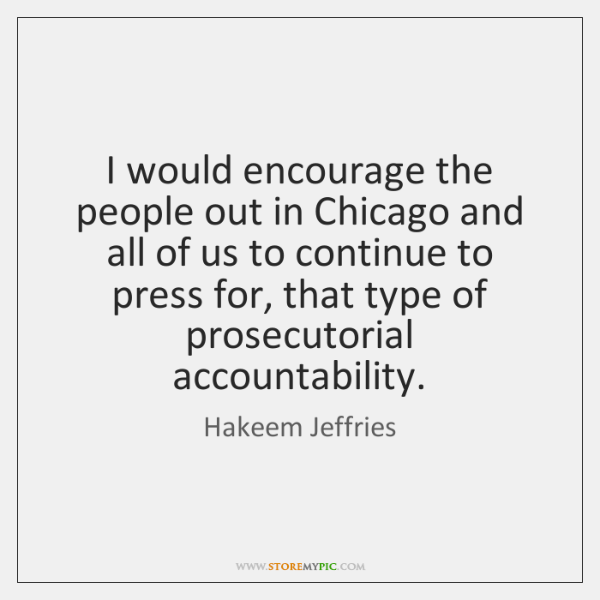 I would encourage the people out in Chicago and all of us ...