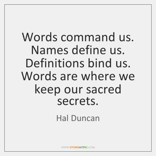 Words command us. Names define us. Definitions bind us. Words are where ...