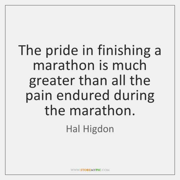 The pride in finishing a marathon is much greater than all the ...
