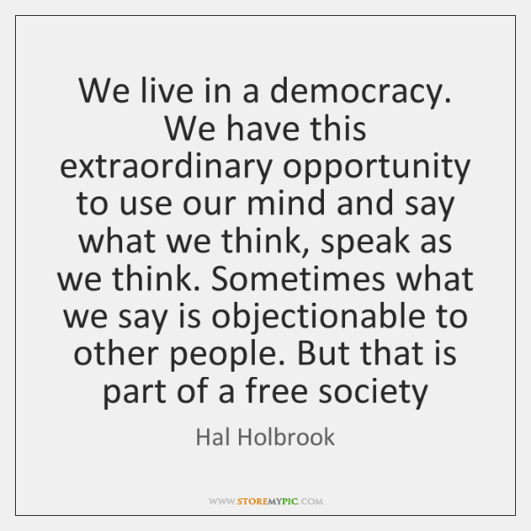 We live in a democracy. We have this extraordinary opportunity to use ...