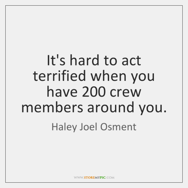 It's hard to act terrified when you have 200 crew members around you.