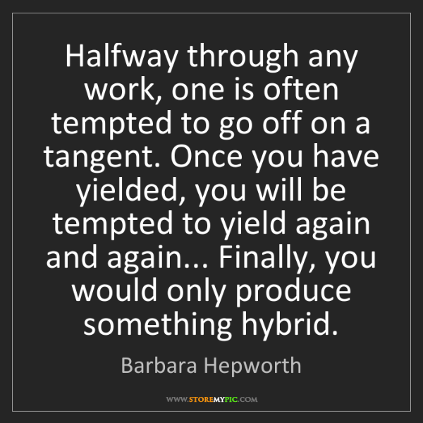 Barbara Hepworth: Halfway through any work, one is often tempted to go...
