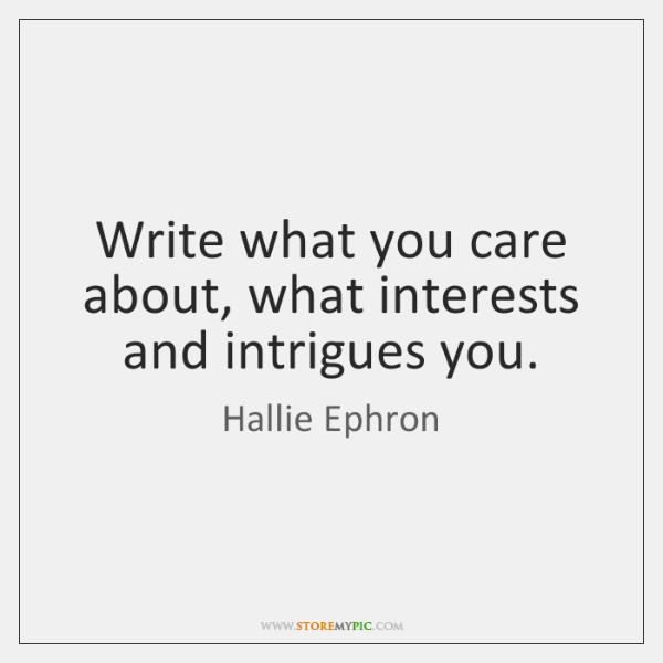 Write what you care about, what interests and intrigues you.