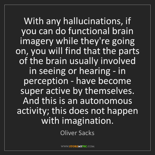 Oliver Sacks: With any hallucinations, if you can do functional brain...