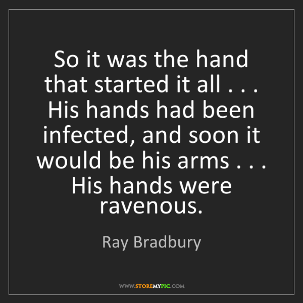 Ray Bradbury: So it was the hand that started it all . . . His hands...