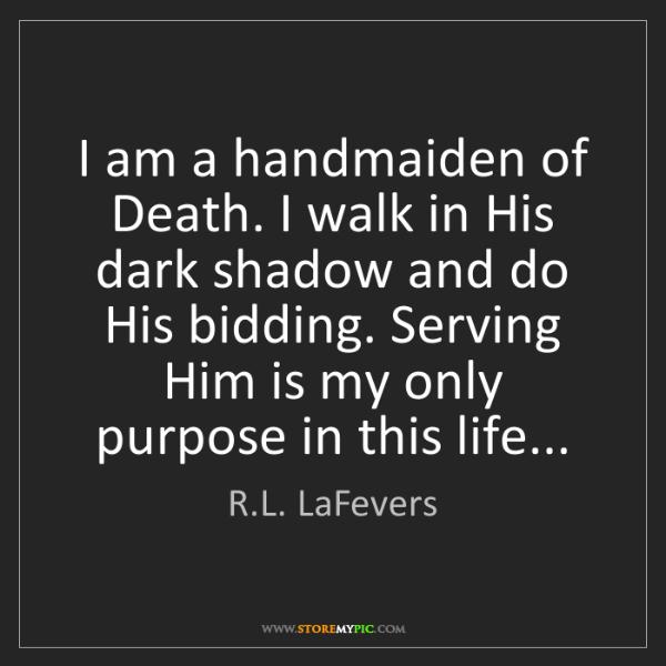 R.L. LaFevers: I am a handmaiden of Death. I walk in His dark shadow...