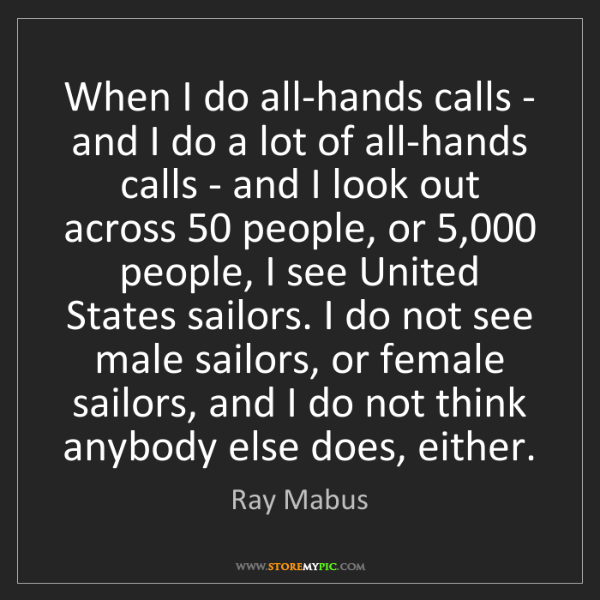 Ray Mabus: When I do all-hands calls - and I do a lot of all-hands...