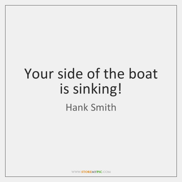 Your side of the boat is sinking!
