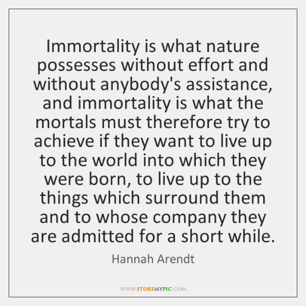 Immortality is what nature possesses without effort and without anybody's assistance, and ...
